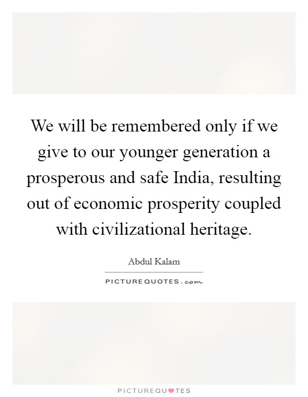We will be remembered only if we give to our younger generation a prosperous and safe India, resulting out of economic prosperity coupled with civilizational heritage Picture Quote #1