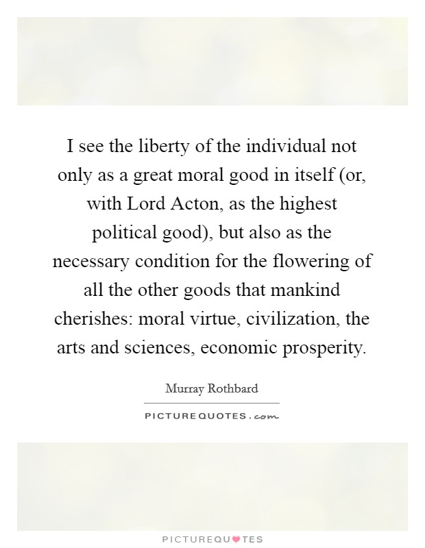 I see the liberty of the individual not only as a great moral good in itself (or, with Lord Acton, as the highest political good), but also as the necessary condition for the flowering of all the other goods that mankind cherishes: moral virtue, civilization, the arts and sciences, economic prosperity Picture Quote #1