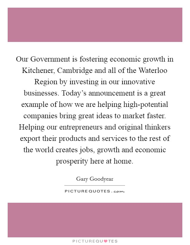 Our Government is fostering economic growth in Kitchener, Cambridge and all of the Waterloo Region by investing in our innovative businesses. Today's announcement is a great example of how we are helping high-potential companies bring great ideas to market faster. Helping our entrepreneurs and original thinkers export their products and services to the rest of the world creates jobs, growth and economic prosperity here at home Picture Quote #1