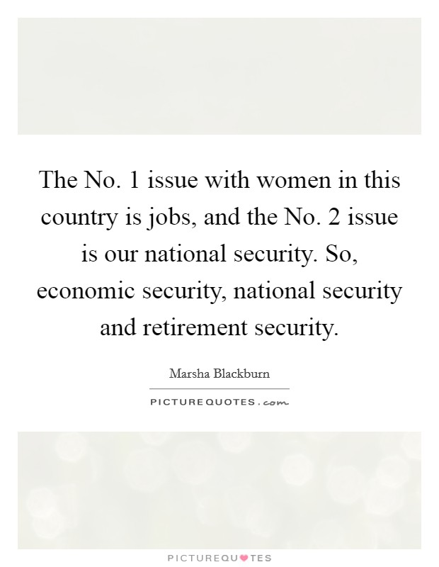 The No. 1 issue with women in this country is jobs, and the No. 2 issue is our national security. So, economic security, national security and retirement security Picture Quote #1