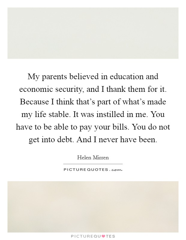 My parents believed in education and economic security, and I thank them for it. Because I think that's part of what's made my life stable. It was instilled in me. You have to be able to pay your bills. You do not get into debt. And I never have been Picture Quote #1