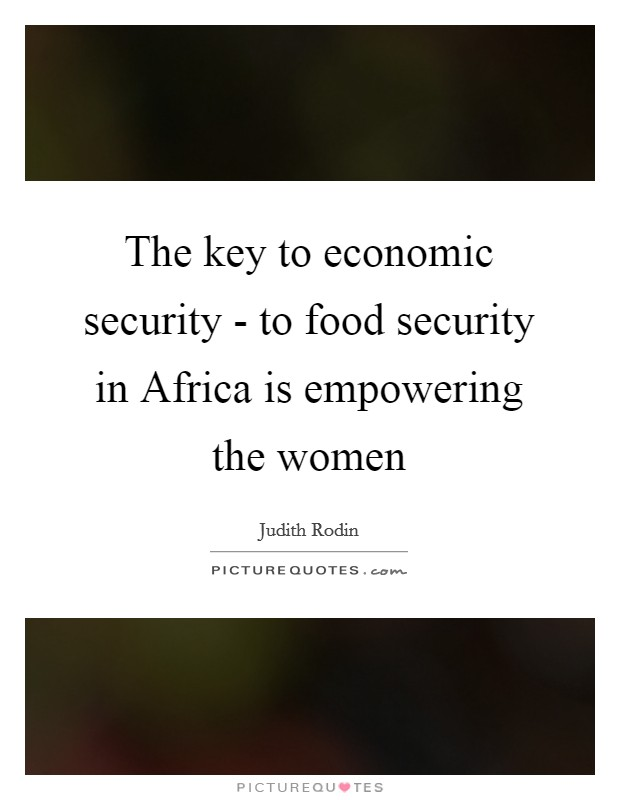 The key to economic security - to food security in Africa is empowering the women Picture Quote #1