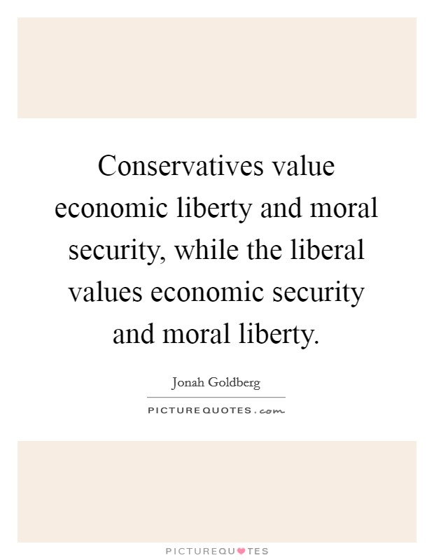 Conservatives value economic liberty and moral security, while the liberal values economic security and moral liberty Picture Quote #1