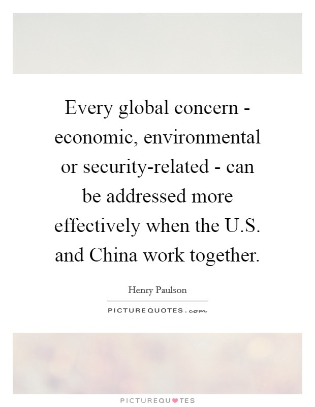 Every global concern - economic, environmental or security-related - can be addressed more effectively when the U.S. and China work together Picture Quote #1
