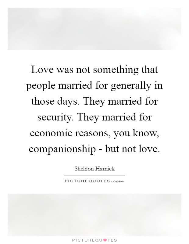 Love was not something that people married for generally in those days. They married for security. They married for economic reasons, you know, companionship - but not love Picture Quote #1