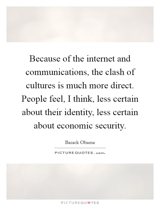 Because of the internet and communications, the clash of cultures is much more direct. People feel, I think, less certain about their identity, less certain about economic security Picture Quote #1