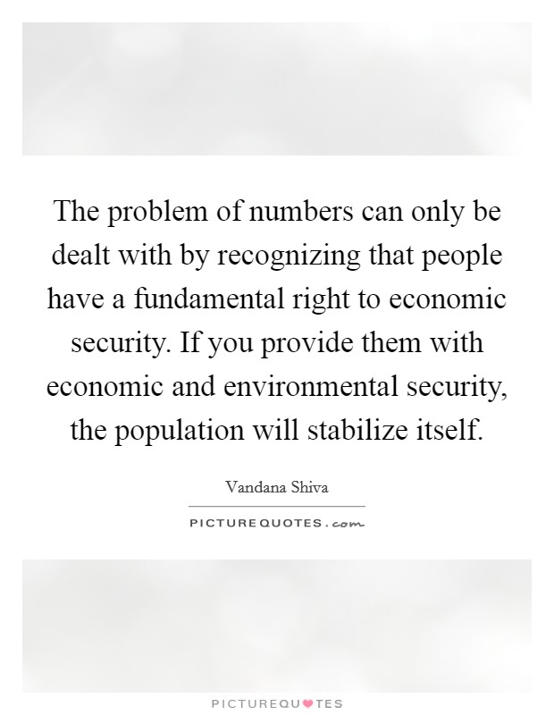 The problem of numbers can only be dealt with by recognizing that people have a fundamental right to economic security. If you provide them with economic and environmental security, the population will stabilize itself Picture Quote #1