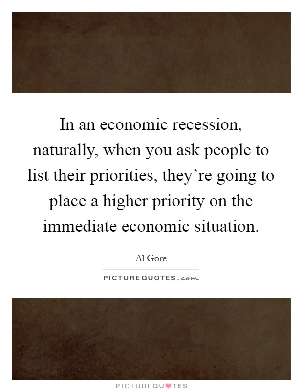 In an economic recession, naturally, when you ask people to list their priorities, they're going to place a higher priority on the immediate economic situation Picture Quote #1
