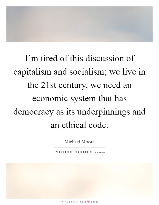 I'm tired of this discussion of capitalism and socialism; we live in the 21st century, we need an economic system that has democracy as its underpinnings and an ethical code Picture Quote #1