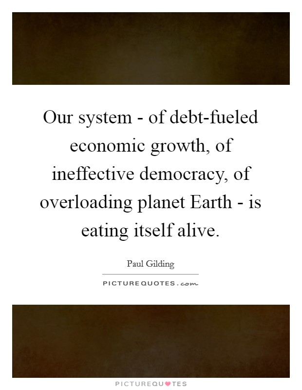 Our system - of debt-fueled economic growth, of ineffective democracy, of overloading planet Earth - is eating itself alive Picture Quote #1