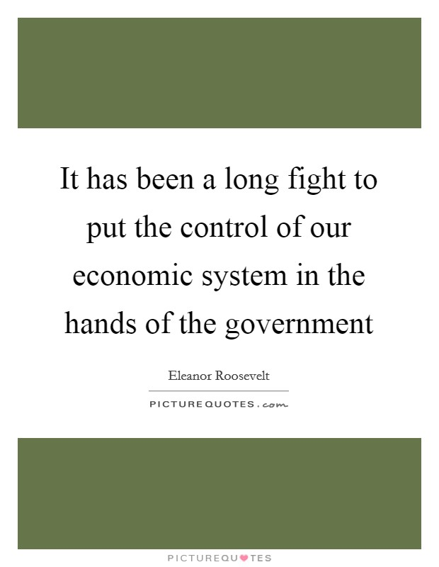 It has been a long fight to put the control of our economic system in the hands of the government Picture Quote #1