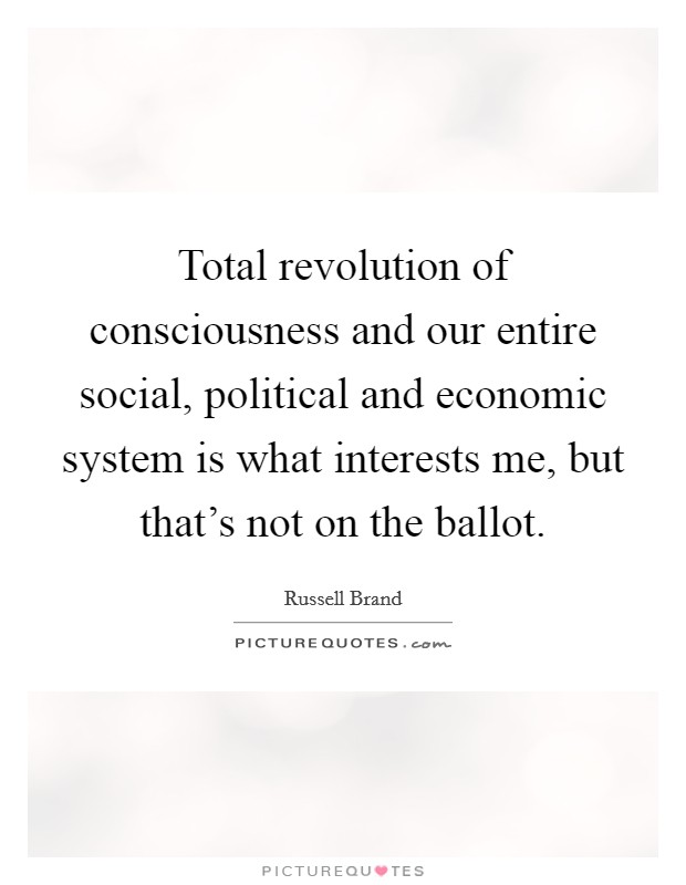Total revolution of consciousness and our entire social, political and economic system is what interests me, but that's not on the ballot Picture Quote #1