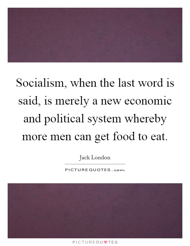 Socialism, when the last word is said, is merely a new economic and political system whereby more men can get food to eat Picture Quote #1