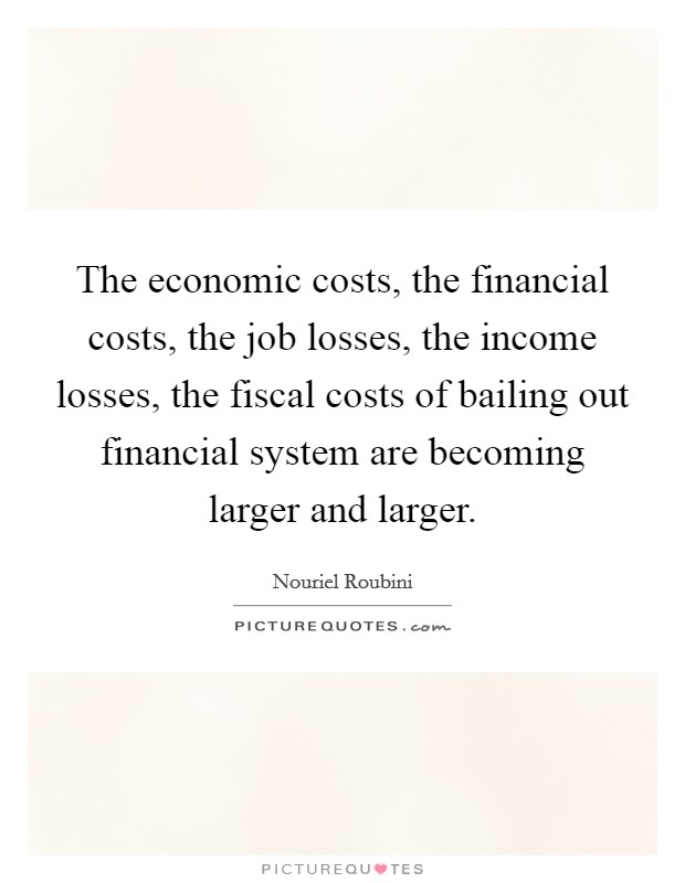 The economic costs, the financial costs, the job losses, the income losses, the fiscal costs of bailing out financial system are becoming larger and larger Picture Quote #1