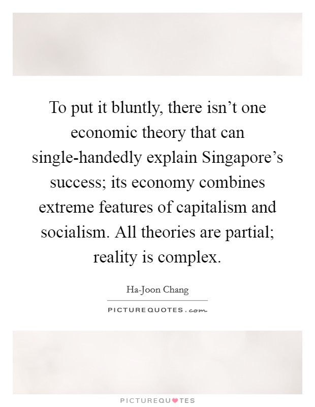 To put it bluntly, there isn't one economic theory that can single-handedly explain Singapore's success; its economy combines extreme features of capitalism and socialism. All theories are partial; reality is complex Picture Quote #1