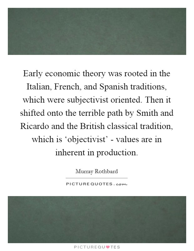 Early economic theory was rooted in the Italian, French, and Spanish traditions, which were subjectivist oriented. Then it shifted onto the terrible path by Smith and Ricardo and the British classical tradition, which is 'objectivist' - values are in inherent in production Picture Quote #1