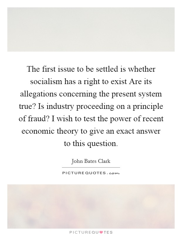 The first issue to be settled is whether socialism has a right to exist Are its allegations concerning the present system true? Is industry proceeding on a principle of fraud? I wish to test the power of recent economic theory to give an exact answer to this question Picture Quote #1