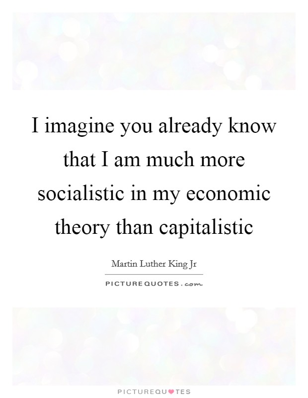 I imagine you already know that I am much more socialistic in my economic theory than capitalistic Picture Quote #1