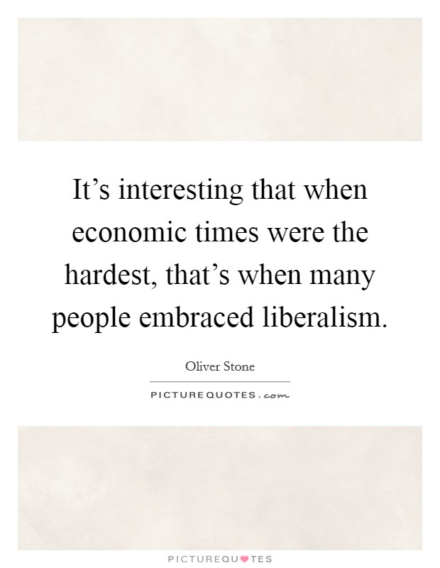 It's interesting that when economic times were the hardest, that's when many people embraced liberalism Picture Quote #1