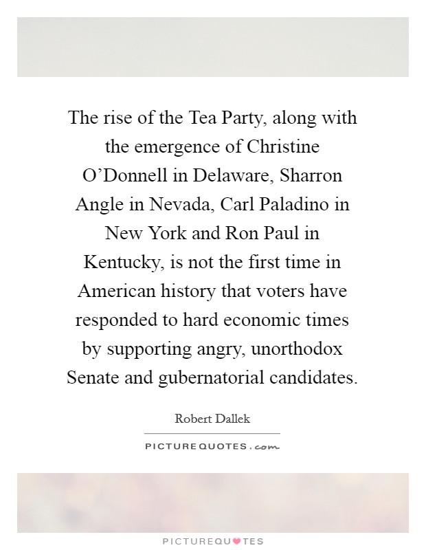 The rise of the Tea Party, along with the emergence of Christine O'Donnell in Delaware, Sharron Angle in Nevada, Carl Paladino in New York and Ron Paul in Kentucky, is not the first time in American history that voters have responded to hard economic times by supporting angry, unorthodox Senate and gubernatorial candidates Picture Quote #1