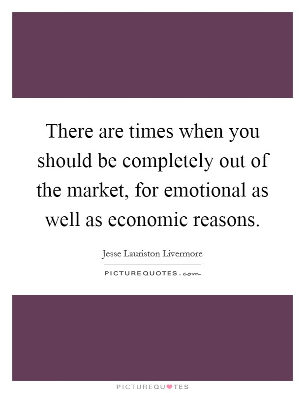 There are times when you should be completely out of the market, for emotional as well as economic reasons Picture Quote #1
