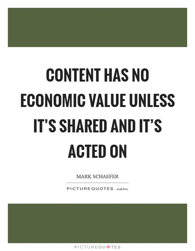 Content has no economic value unless it's shared and it's acted on Picture Quote #1