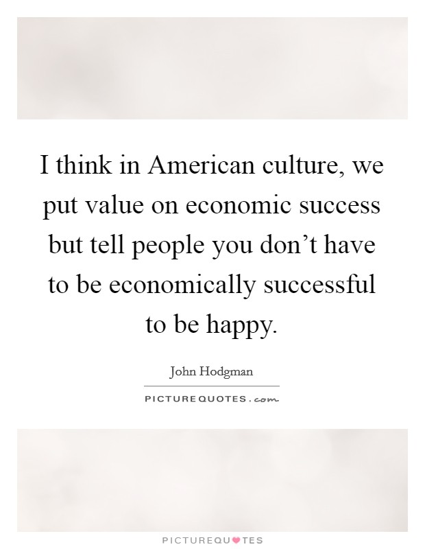 I think in American culture, we put value on economic success but tell people you don't have to be economically successful to be happy Picture Quote #1