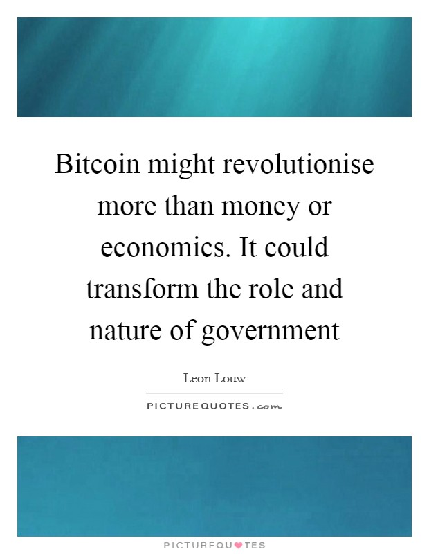 Bitcoin might revolutionise more than money or economics. It could transform the role and nature of government Picture Quote #1