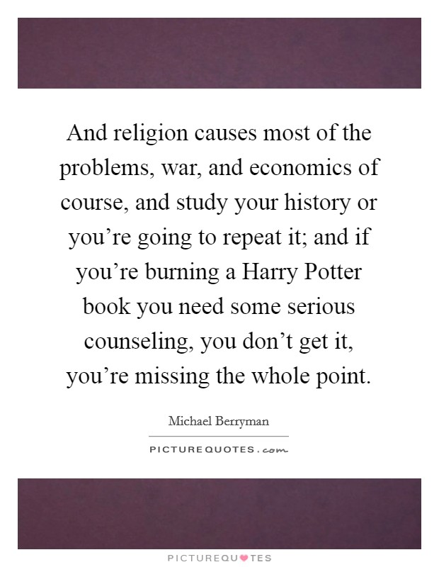 And religion causes most of the problems, war, and economics of course, and study your history or you're going to repeat it; and if you're burning a Harry Potter book you need some serious counseling, you don't get it, you're missing the whole point Picture Quote #1