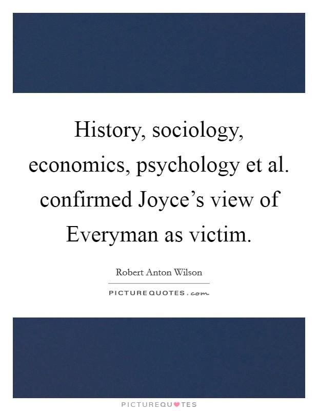 History, sociology, economics, psychology et al. confirmed Joyce's view of Everyman as victim Picture Quote #1