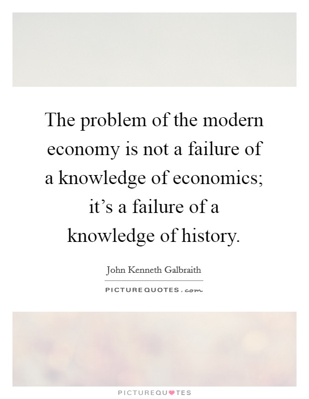 The problem of the modern economy is not a failure of a knowledge of economics; it's a failure of a knowledge of history Picture Quote #1