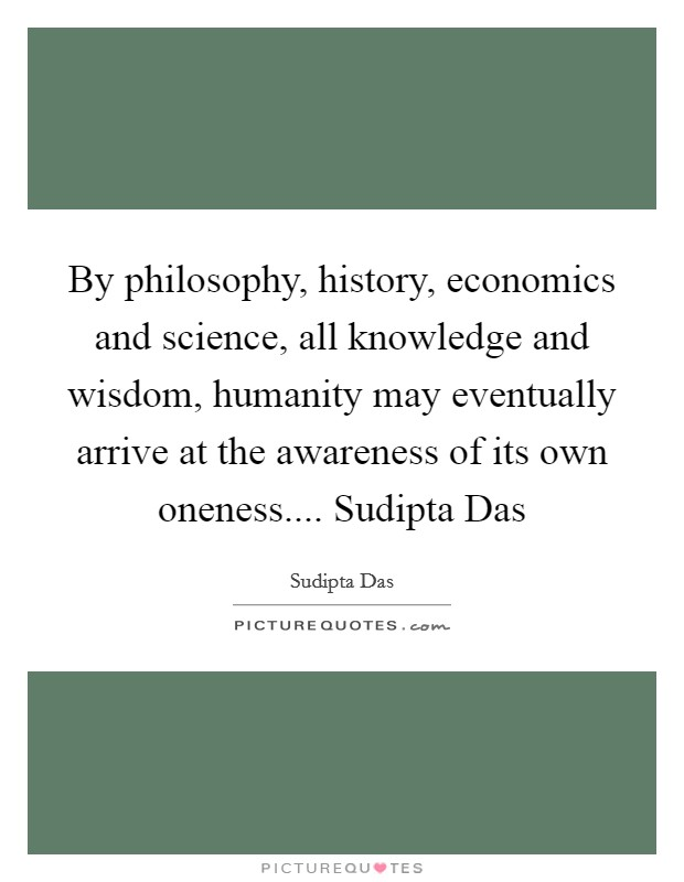 By philosophy, history, economics and science, all knowledge and wisdom, humanity may eventually arrive at the awareness of its own oneness.... Sudipta Das Picture Quote #1