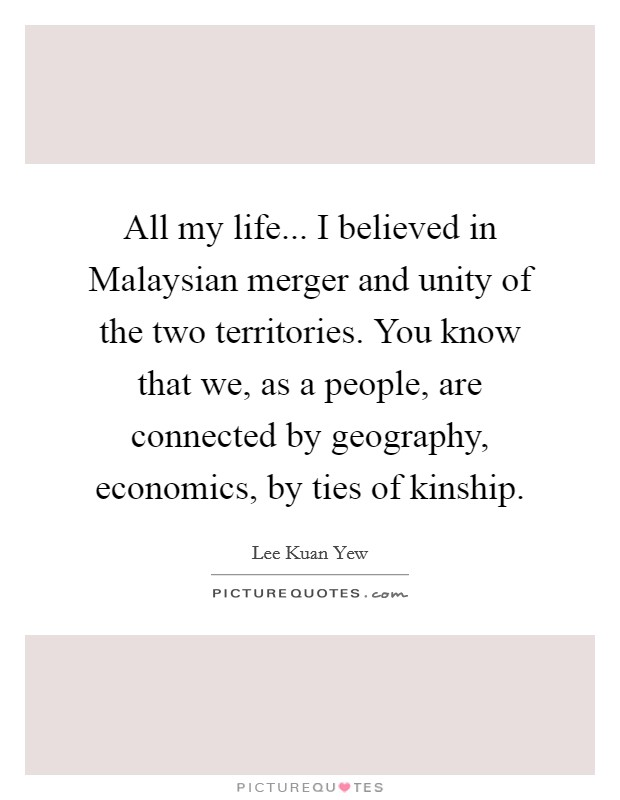 All my life... I believed in Malaysian merger and unity of the two territories. You know that we, as a people, are connected by geography, economics, by ties of kinship Picture Quote #1