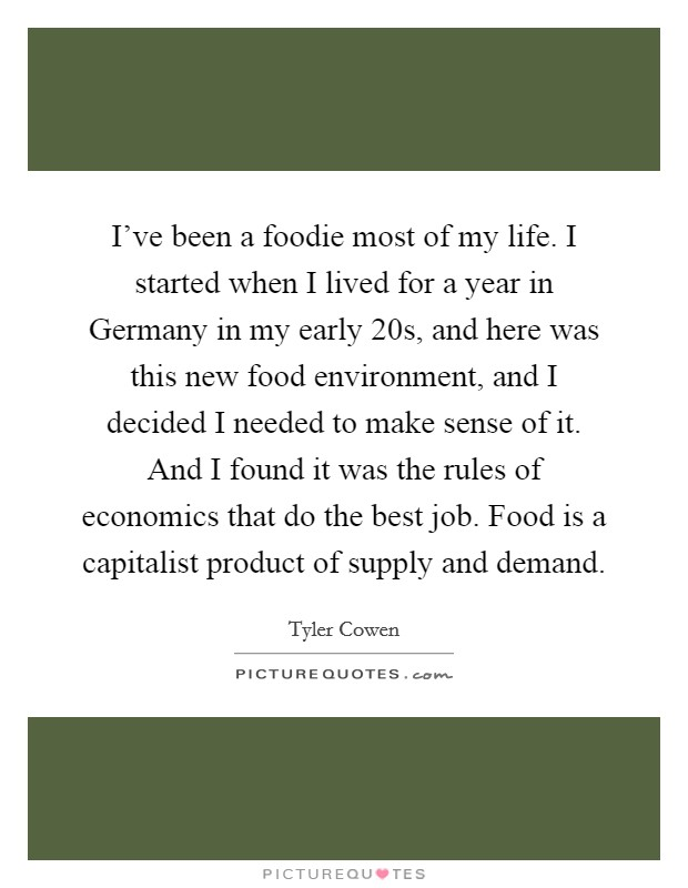 I've been a foodie most of my life. I started when I lived for a year in Germany in my early 20s, and here was this new food environment, and I decided I needed to make sense of it. And I found it was the rules of economics that do the best job. Food is a capitalist product of supply and demand Picture Quote #1