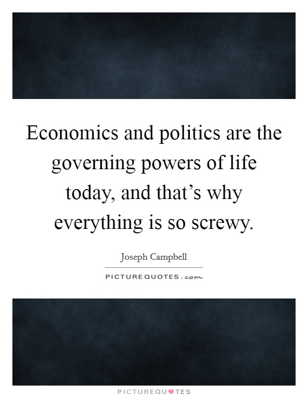 Economics and politics are the governing powers of life today, and that's why everything is so screwy Picture Quote #1
