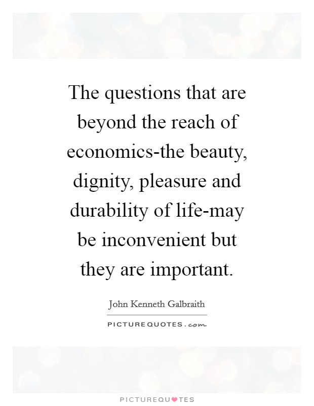 The questions that are beyond the reach of economics-the beauty, dignity, pleasure and durability of life-may be inconvenient but they are important Picture Quote #1