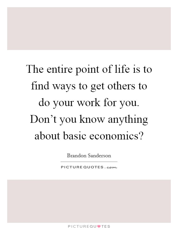 The entire point of life is to find ways to get others to do your work for you. Don't you know anything about basic economics? Picture Quote #1
