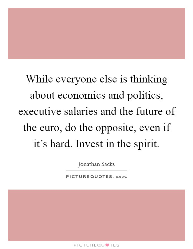 While everyone else is thinking about economics and politics, executive salaries and the future of the euro, do the opposite, even if it's hard. Invest in the spirit. Picture Quote #1