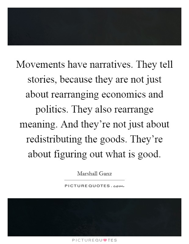 Movements have narratives. They tell stories, because they are not just about rearranging economics and politics. They also rearrange meaning. And they're not just about redistributing the goods. They're about figuring out what is good. Picture Quote #1