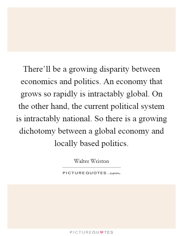 There'll be a growing disparity between economics and politics. An economy that grows so rapidly is intractably global. On the other hand, the current political system is intractably national. So there is a growing dichotomy between a global economy and locally based politics. Picture Quote #1
