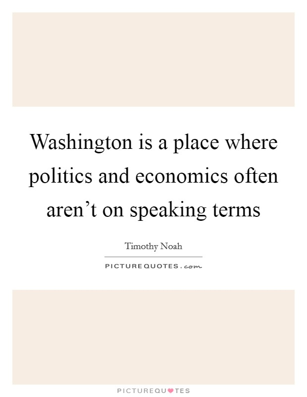 Washington is a place where politics and economics often aren't on speaking terms Picture Quote #1