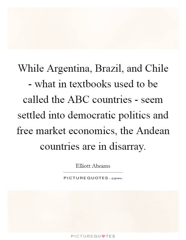 While Argentina, Brazil, and Chile - what in textbooks used to be called the ABC countries - seem settled into democratic politics and free market economics, the Andean countries are in disarray Picture Quote #1