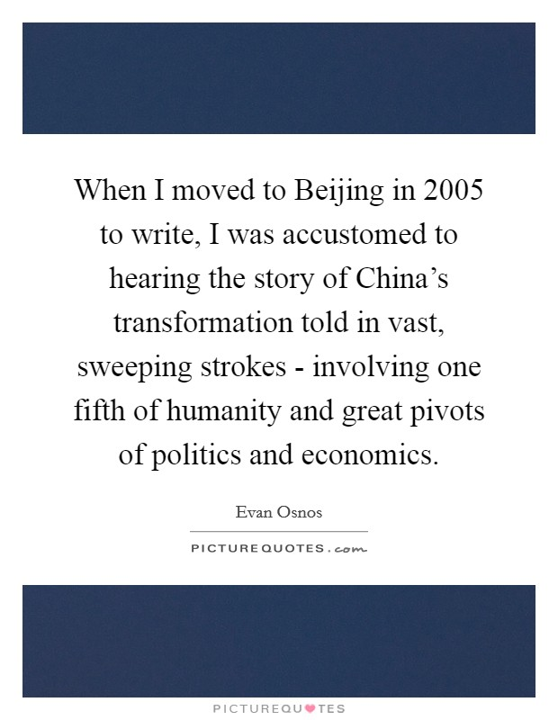 When I moved to Beijing in 2005 to write, I was accustomed to hearing the story of China's transformation told in vast, sweeping strokes - involving one fifth of humanity and great pivots of politics and economics Picture Quote #1