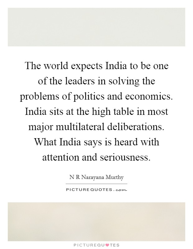 The world expects India to be one of the leaders in solving the problems of politics and economics. India sits at the high table in most major multilateral deliberations. What India says is heard with attention and seriousness Picture Quote #1