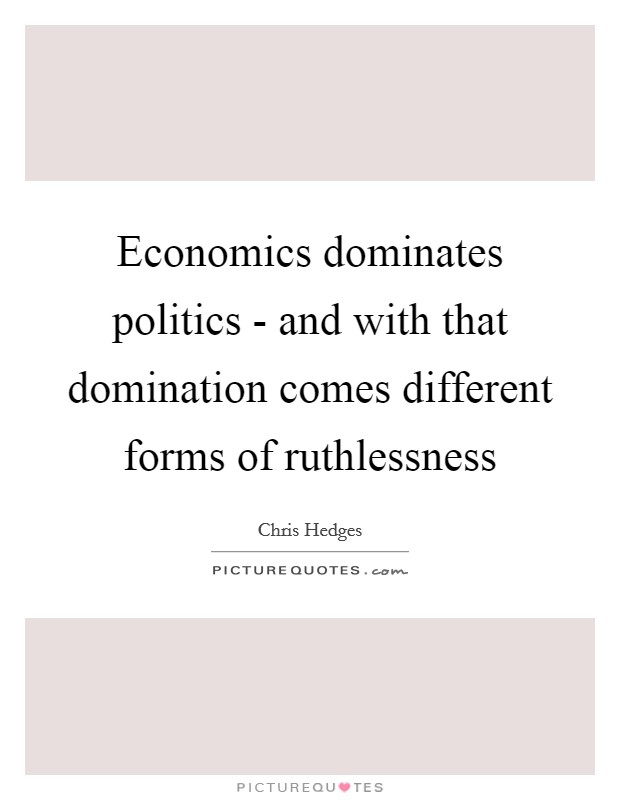 Economics dominates politics - and with that domination comes different forms of ruthlessness Picture Quote #1