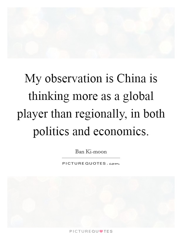 My observation is China is thinking more as a global player than regionally, in both politics and economics Picture Quote #1