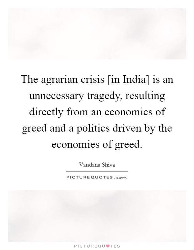 The agrarian crisis [in India] is an unnecessary tragedy, resulting directly from an economics of greed and a politics driven by the economies of greed Picture Quote #1