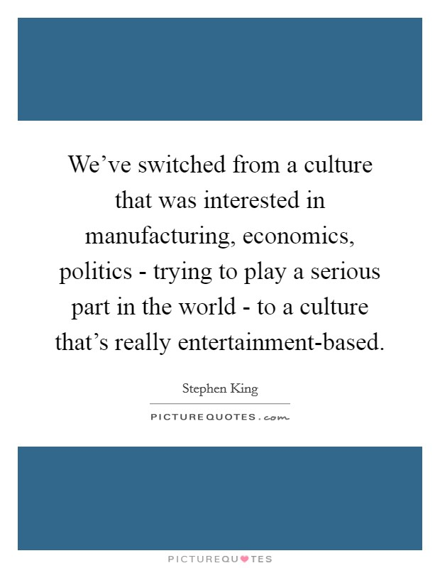 We've switched from a culture that was interested in manufacturing, economics, politics - trying to play a serious part in the world - to a culture that's really entertainment-based Picture Quote #1