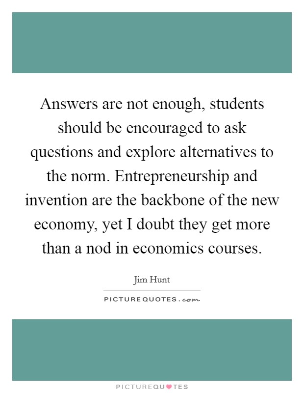Answers are not enough, students should be encouraged to ask questions and explore alternatives to the norm. Entrepreneurship and invention are the backbone of the new economy, yet I doubt they get more than a nod in economics courses Picture Quote #1