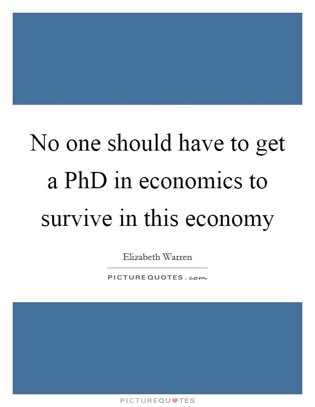No one should have to get a PhD in economics to survive in this economy Picture Quote #1